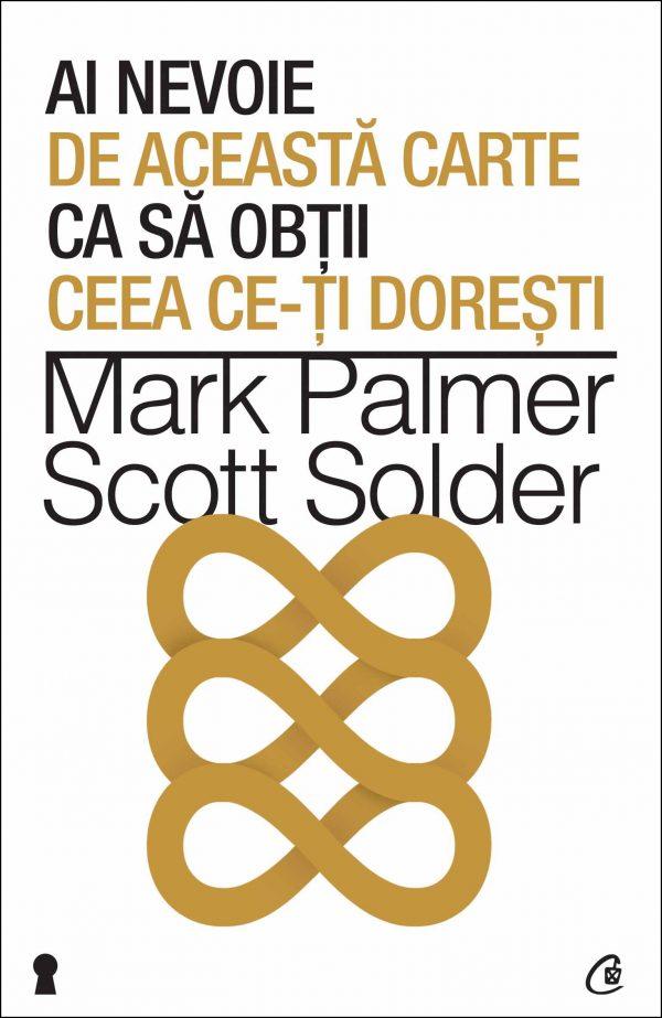 Ai nevoie de această carte ca să obţii ceea ce-ţi doreşti - Mark Palmer, Scott Solder