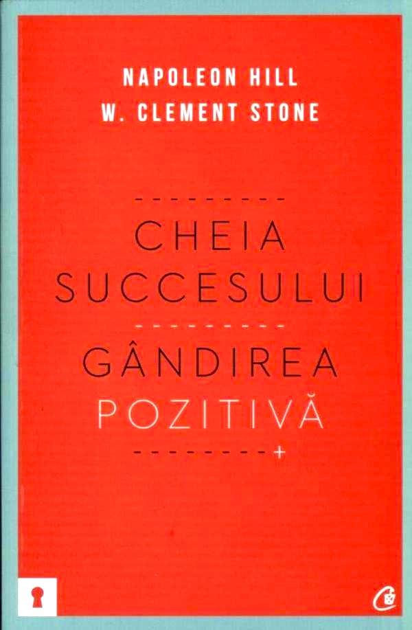 Cheia succesului. Gândirea pozitivă - Napoleon Hill, W. Clement Stone