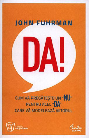 """Da! Cum vă pregăteşte un """"nu"""" pentru acel """"da"""" care vă modelează viitorul - John Fuhrman"""