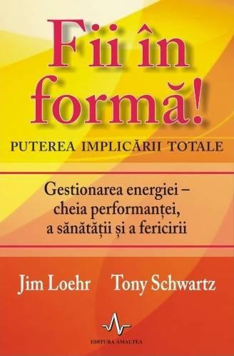 Fii În FormĂ ! Puterea Implicării Totale - Jim Loehr  Tony Schwartz