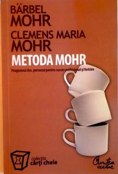METODA MOHR. Programul dvs. personal pentru succes profesional şi fericire - Bärbel Mohr, Clemens Maria Mohr