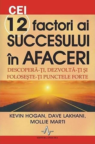 Cei 12 factori ai succesului în afaceri. Descoperă-ți, dezvoltă-ți și folosește-ți punctele forte - Kevin Hogan, Dave Lakhani, Mollie Marti