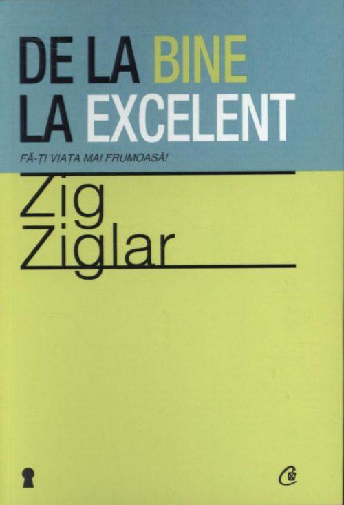 De la bine la excelent. Fă-ţi viaţa mai frumoasă! - Zig Ziglar