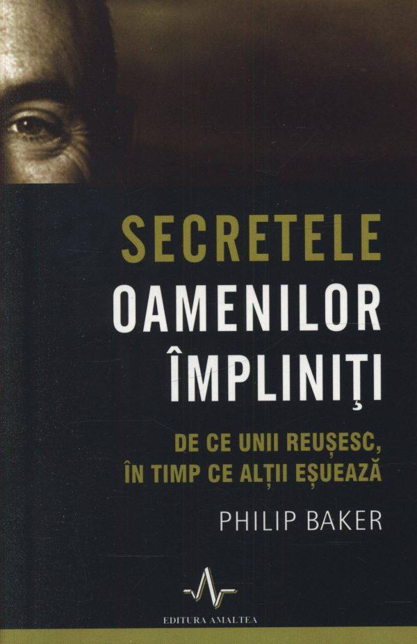 Secretele oamenilor împliniți - De ce unii reușesc, în timp ce alții eșuează - Philip Baker