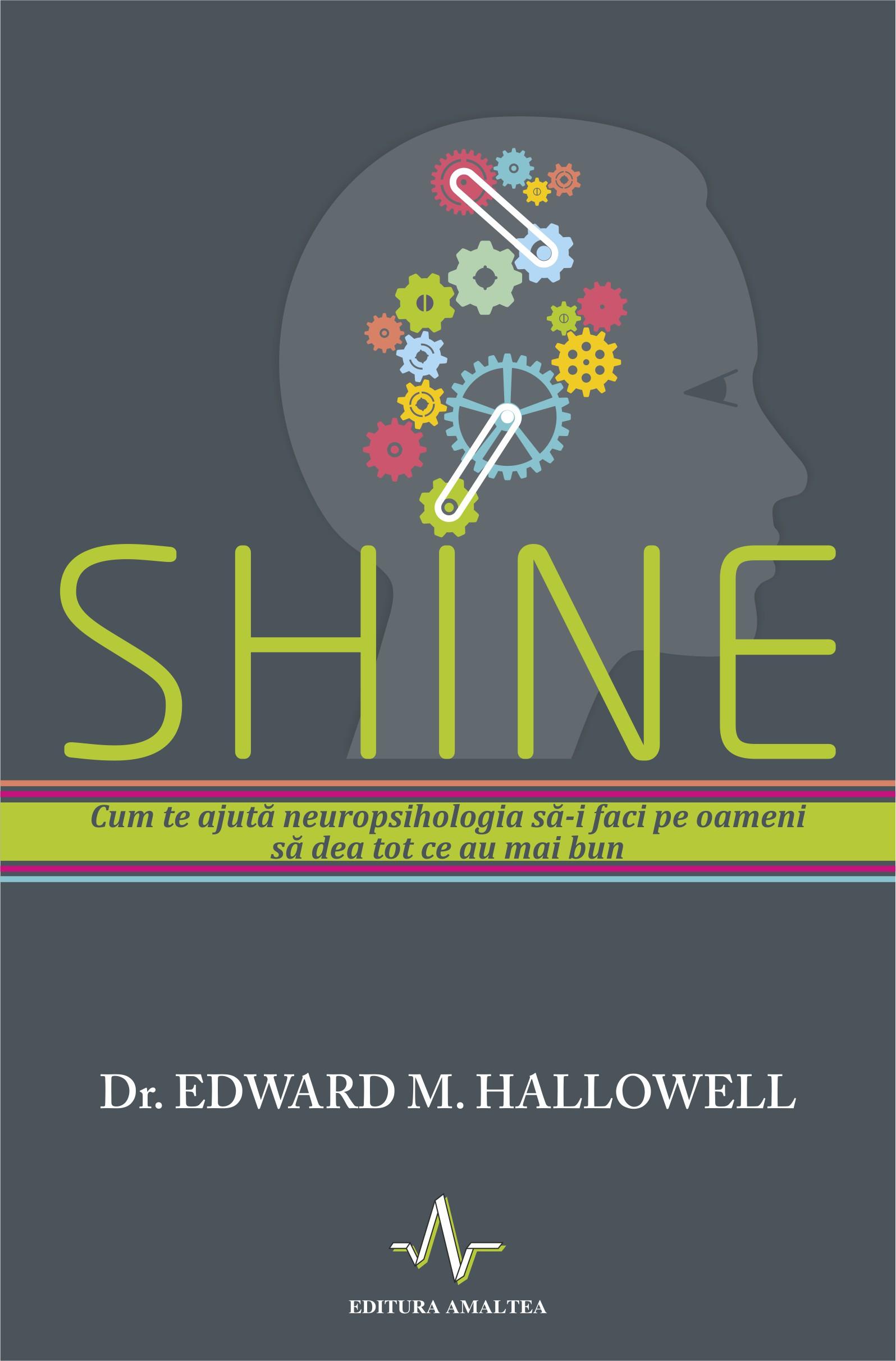 Shine - Edward M. Hallowell - Cum Te Ajuta Neuropsihologi Sa-i Faci Pe Oameni Sa Dea Tot Ce Au Mai Bun