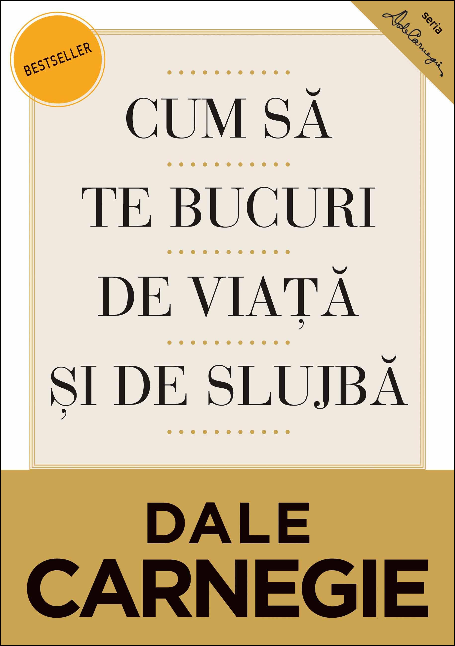 Cum Să Te Bucuri De Viaţă şi De Slujbă. Ediţia A Ii-a Revizuită - Dale Carnegie
