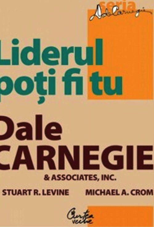Liderul poţi fi tu. Ediţia a II-a, revizuită - Dale Carnegie & Associates, Inc., Stuart R. Levine, Michael Crom