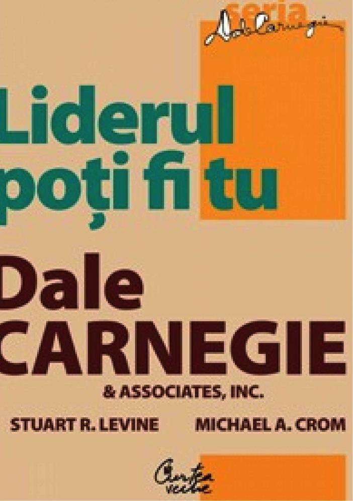 Liderul Poţi Fi Tu. Ediţia A Ii-a  Revizuită - Dale Carnegie & Associates  Inc.  Stuart R. Levine  Michael Crom