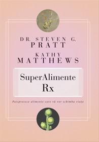 Superalimente Rx. Paisprezece Alimente Care Vă Vor Schimba Viaţa - Dr. Steven G. Pratt  Kathy Matthews