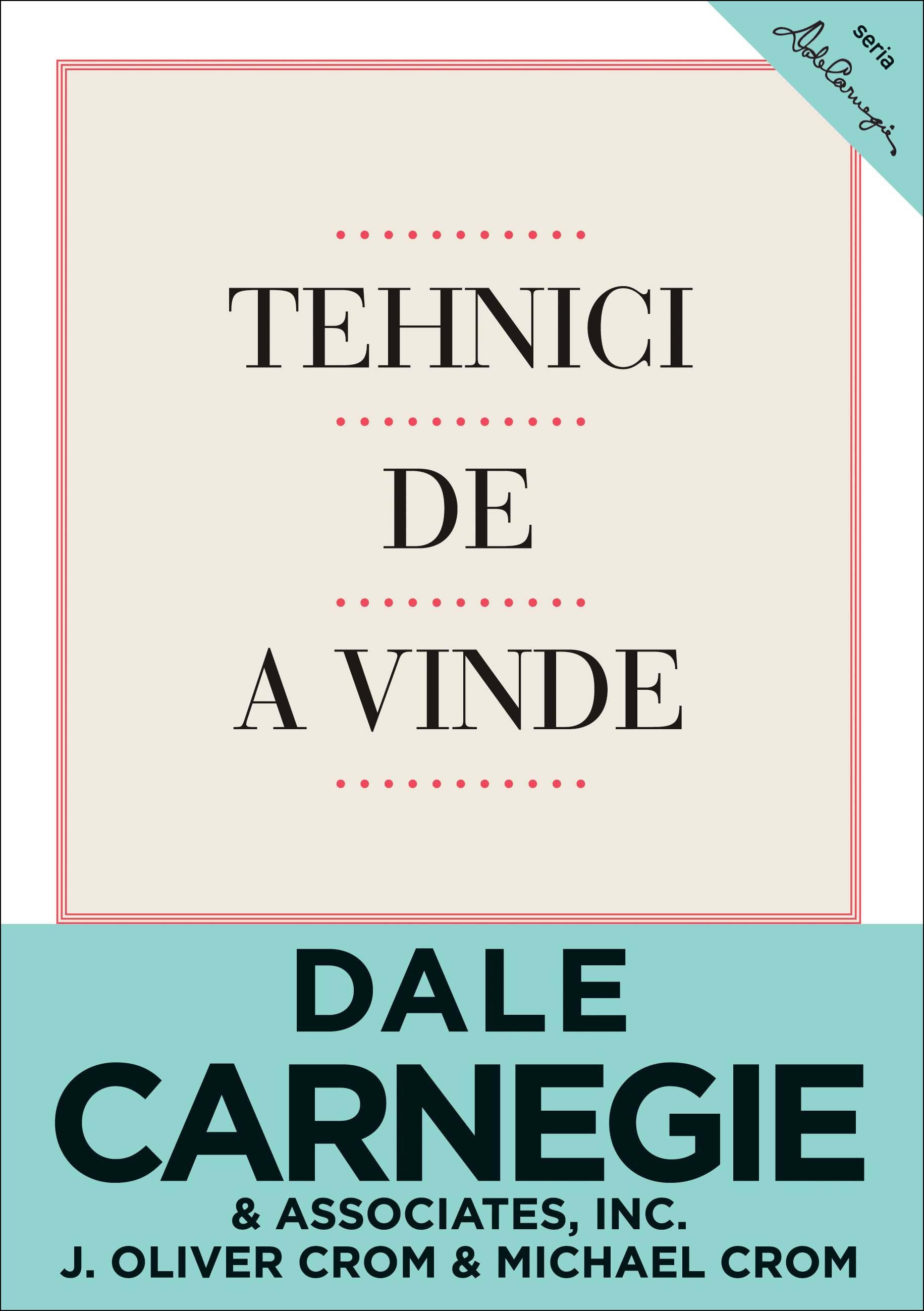 Tehnici De A Vinde. Ediţia A Iii-a - Dale Carnegie & Associates  Inc. J. Oliver Crom  Michael Crom