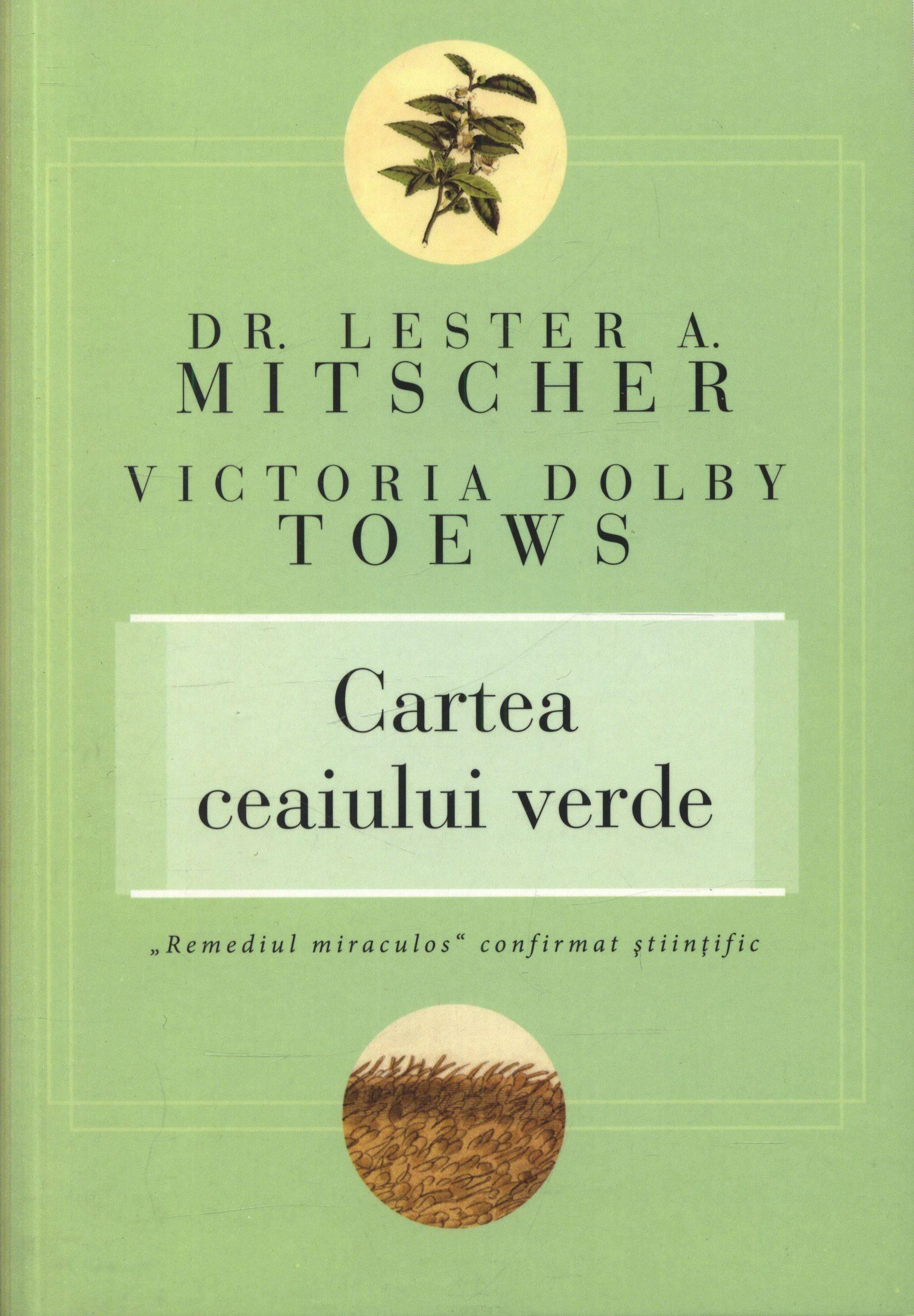 """Cartea ceaiului verde. """"Remediul miraculos"""" confirmat ştiinţific - Lester A. Mitscher, Victoria Dolby Toews"""