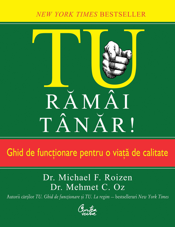 TU, rămâi tânăr! Ghid de funcţionare pentru o viaţă de calitate - Dr. Michael F. Roizen, Dr. Mehmet C. Oz