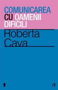 Comunicarea Cu Oamenii Dificili. Ediţia A Iii-a - Roberta Cava