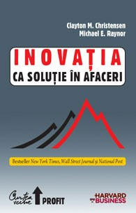 Inovaţia Ca Soluţie în Afaceri -clayton M. Christensen  Michael E. Raynor