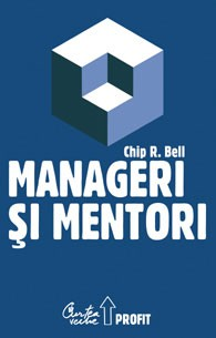 Manageri şi mentori - Crearea parteneriatelor educaţionale - Chip R. Bell