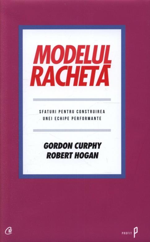 Modelul racheta. Sfaturi pentru construirea unei echipe performante - Gordon Curphy, Robert Hogan